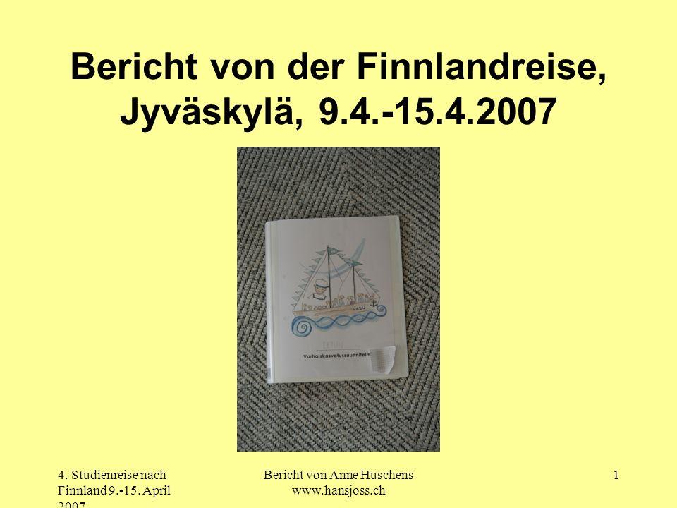 4. Studienreise nach Finnland 9.-15. April 2007 Bericht von Anne Huschens www.hansjoss.ch 1 Bericht von der Finnlandreise, Jyväskylä, 9.4.-15.4.2007