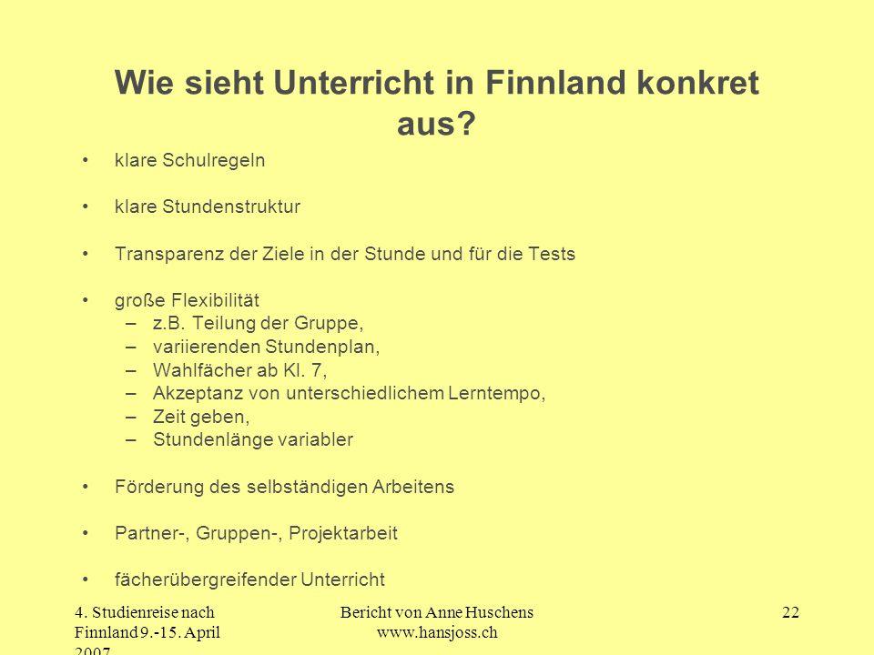 4. Studienreise nach Finnland 9.-15. April 2007 Bericht von Anne Huschens www.hansjoss.ch 22 Wie sieht Unterricht in Finnland konkret aus? klare Schul