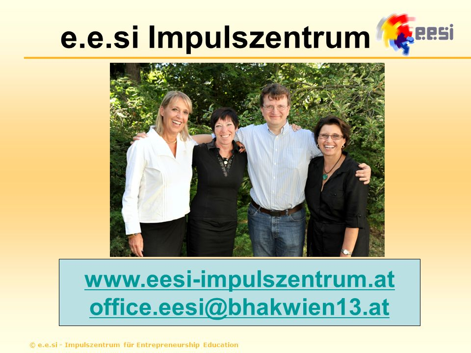 © e.e.si - Impulszentrum für Entrepreneurship Education e.e.si Impulszentrum www.eesi-impulszentrum.at office.eesi@bhakwien13.at