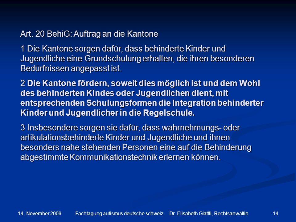 14. November 2009 14Fachtagung autismus deutsche schweiz Dr. Elisabeth Glättli, Rechtsanwältin Art. 20 BehiG: Auftrag an die Kantone 1 Die Kantone sor