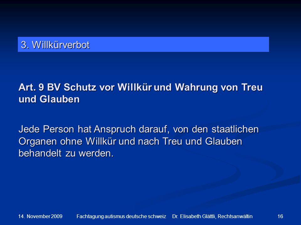 14. November 2009 16Fachtagung autismus deutsche schweiz Dr. Elisabeth Glättli, Rechtsanwältin Art. 9 BV Schutz vor Willkür und Wahrung von Treu und G