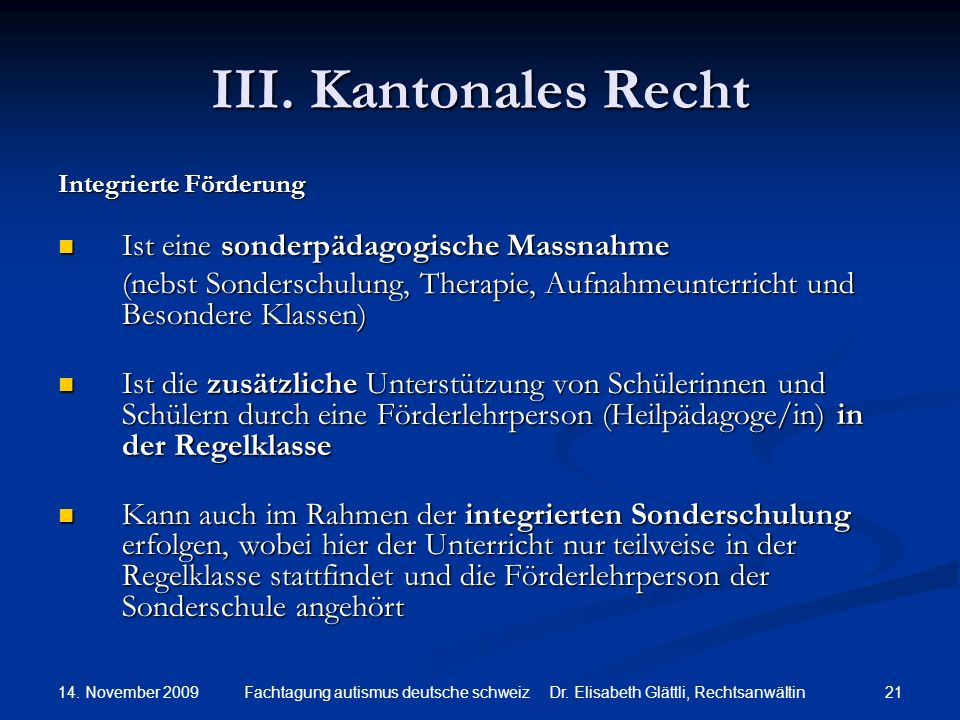 14. November 2009 21Fachtagung autismus deutsche schweiz Dr. Elisabeth Glättli, Rechtsanwältin III. Kantonales Recht Integrierte Förderung Ist eine so