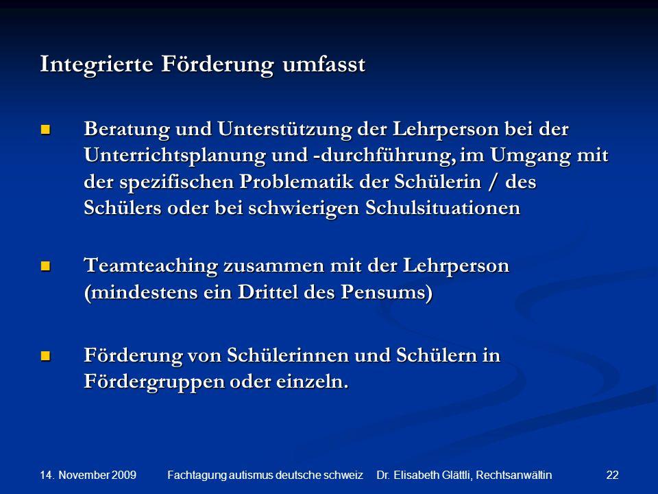 14. November 2009 22Fachtagung autismus deutsche schweiz Dr. Elisabeth Glättli, Rechtsanwältin Integrierte Förderung umfasst Beratung und Unterstützun