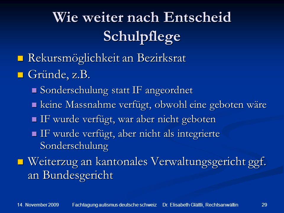 14. November 2009 29Fachtagung autismus deutsche schweiz Dr. Elisabeth Glättli, Rechtsanwältin Wie weiter nach Entscheid Schulpflege Rekursmöglichkeit