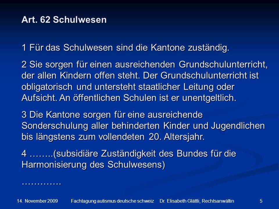 14. November 2009 5Fachtagung autismus deutsche schweiz Dr. Elisabeth Glättli, Rechtsanwältin Art. 62 Schulwesen 1 Für das Schulwesen sind die Kantone