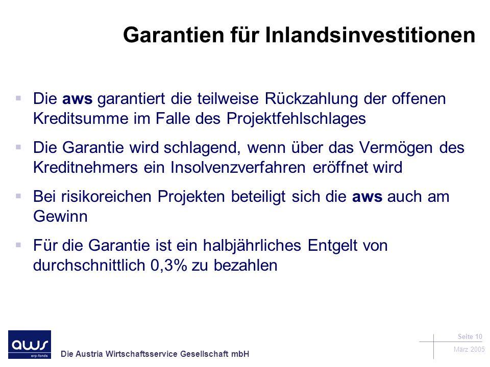 Die Austria Wirtschaftsservice Gesellschaft mbH März 2005 Seite 10 Garantien für Inlandsinvestitionen Die aws garantiert die teilweise Rückzahlung der offenen Kreditsumme im Falle des Projektfehlschlages Die Garantie wird schlagend, wenn über das Vermögen des Kreditnehmers ein Insolvenzverfahren eröffnet wird Bei risikoreichen Projekten beteiligt sich die aws auch am Gewinn Für die Garantie ist ein halbjährliches Entgelt von durchschnittlich 0,3% zu bezahlen