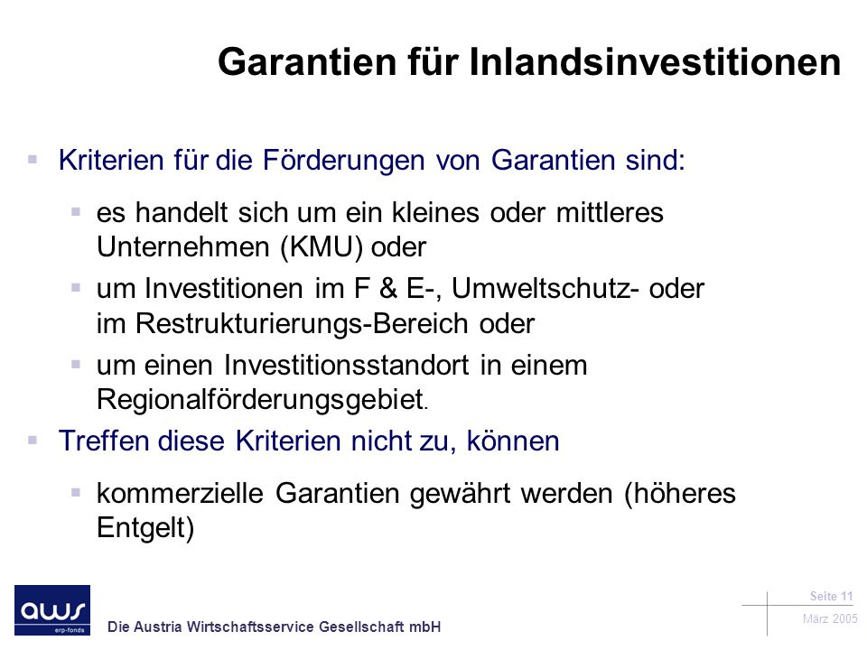 Die Austria Wirtschaftsservice Gesellschaft mbH März 2005 Seite 11 Garantien für Inlandsinvestitionen Kriterien für die Förderungen von Garantien sind: es handelt sich um ein kleines oder mittleres Unternehmen (KMU) oder um Investitionen im F & E-, Umweltschutz- oder im Restrukturierungs-Bereich oder um einen Investitionsstandort in einem Regionalförderungsgebiet.