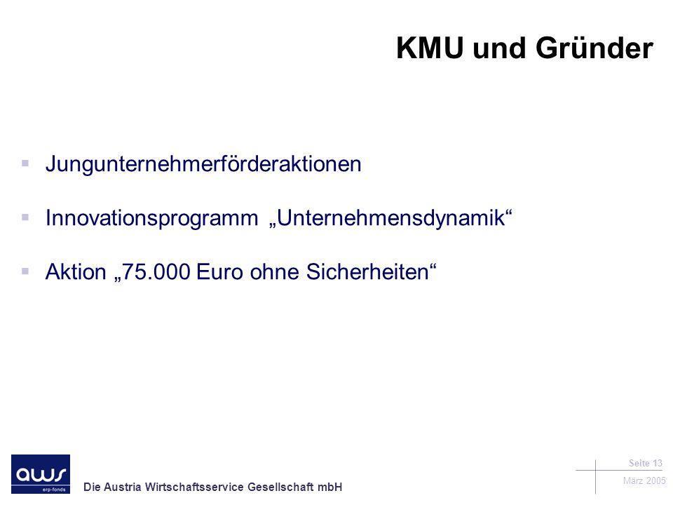 Die Austria Wirtschaftsservice Gesellschaft mbH März 2005 Seite 13 KMU und Gründer Jungunternehmerförderaktionen Innovationsprogramm Unternehmensdynamik Aktion 75.000 Euro ohne Sicherheiten