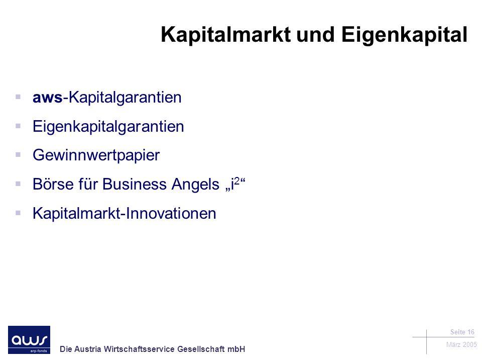 Die Austria Wirtschaftsservice Gesellschaft mbH März 2005 Seite 16 Kapitalmarkt und Eigenkapital aws-Kapitalgarantien Eigenkapitalgarantien Gewinnwertpapier Börse für Business Angels i 2 Kapitalmarkt-Innovationen