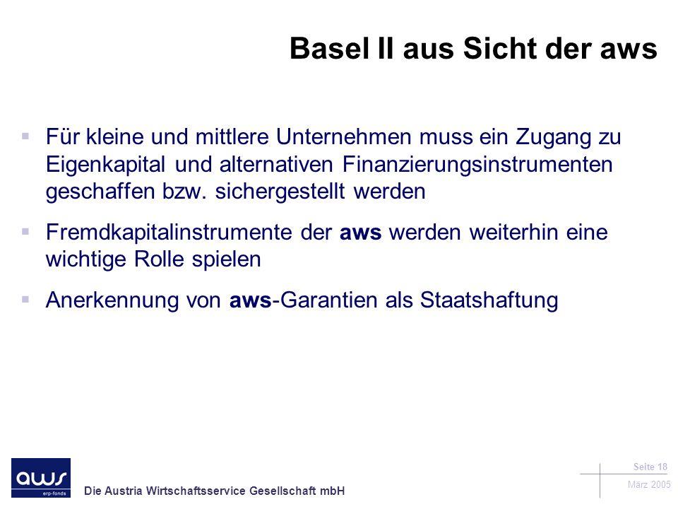 Die Austria Wirtschaftsservice Gesellschaft mbH März 2005 Seite 18 Basel II aus Sicht der aws Für kleine und mittlere Unternehmen muss ein Zugang zu Eigenkapital und alternativen Finanzierungsinstrumenten geschaffen bzw.
