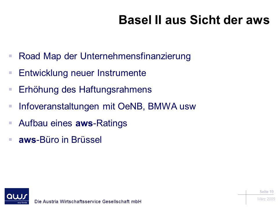 Die Austria Wirtschaftsservice Gesellschaft mbH März 2005 Seite 19 Basel II aus Sicht der aws Road Map der Unternehmensfinanzierung Entwicklung neuer Instrumente Erhöhung des Haftungsrahmens Infoveranstaltungen mit OeNB, BMWA usw Aufbau eines aws-Ratings aws-Büro in Brüssel
