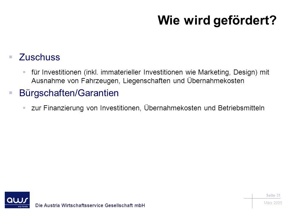 Die Austria Wirtschaftsservice Gesellschaft mbH März 2005 Seite 31 Wie wird gefördert.