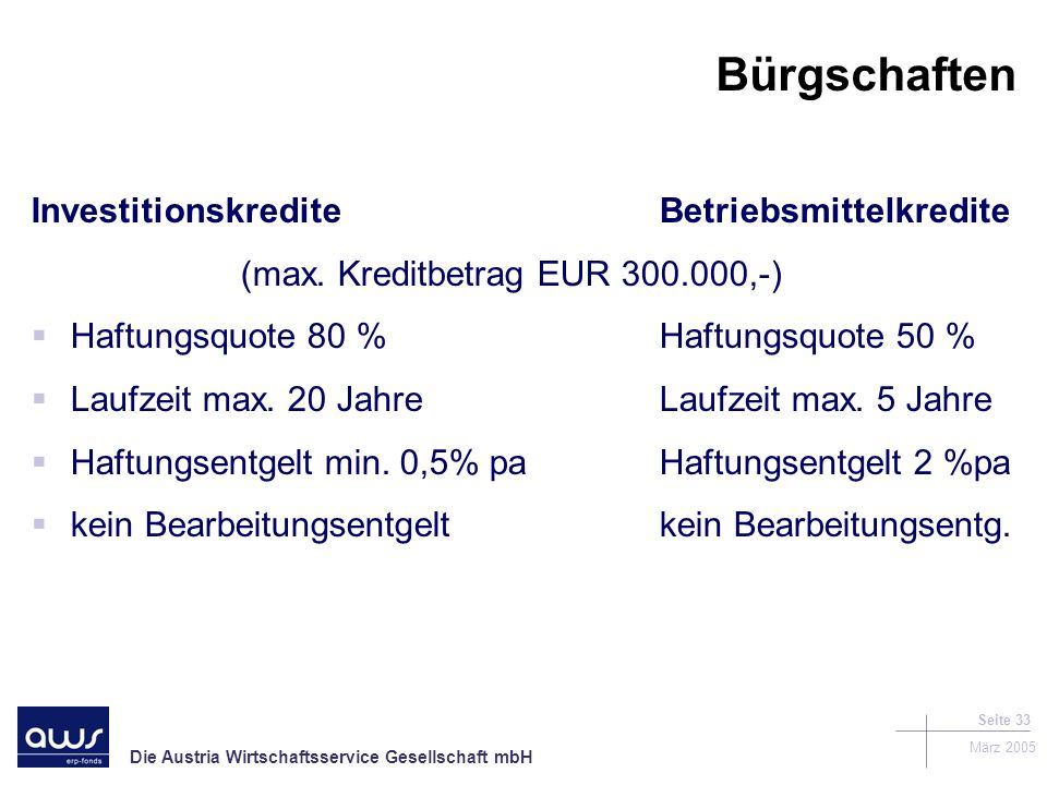 Die Austria Wirtschaftsservice Gesellschaft mbH März 2005 Seite 33 Bürgschaften InvestitionskrediteBetriebsmittelkredite (max.