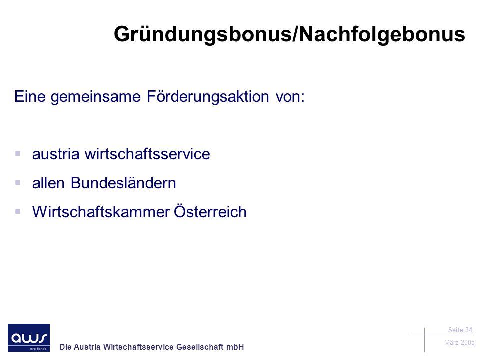 Die Austria Wirtschaftsservice Gesellschaft mbH März 2005 Seite 34 Gründungsbonus/Nachfolgebonus Eine gemeinsame Förderungsaktion von: austria wirtschaftsservice allen Bundesländern Wirtschaftskammer Österreich