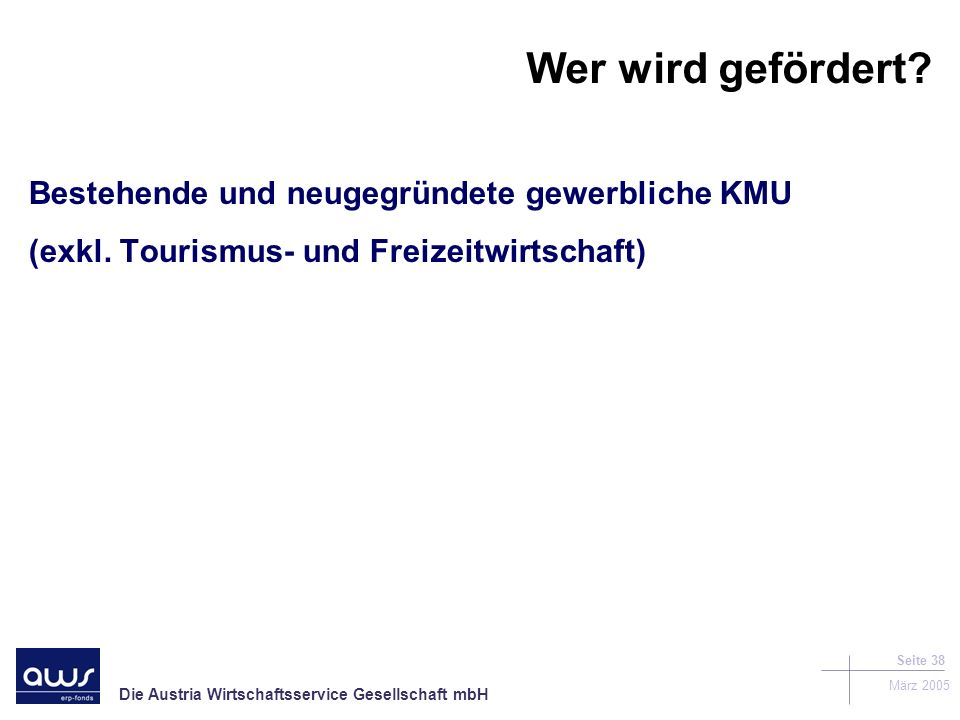 Die Austria Wirtschaftsservice Gesellschaft mbH März 2005 Seite 38 Wer wird gefördert.