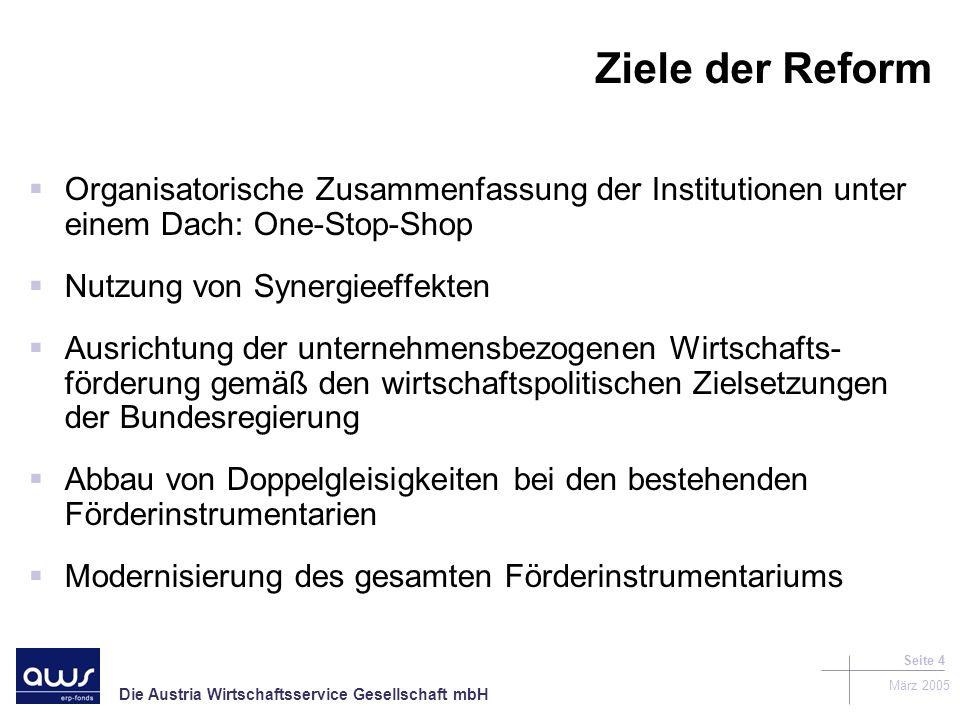 Die Austria Wirtschaftsservice Gesellschaft mbH März 2005 Seite 4 Ziele der Reform Organisatorische Zusammenfassung der Institutionen unter einem Dach: One-Stop-Shop Nutzung von Synergieeffekten Ausrichtung der unternehmensbezogenen Wirtschafts- förderung gemäß den wirtschaftspolitischen Zielsetzungen der Bundesregierung Abbau von Doppelgleisigkeiten bei den bestehenden Förderinstrumentarien Modernisierung des gesamten Förderinstrumentariums