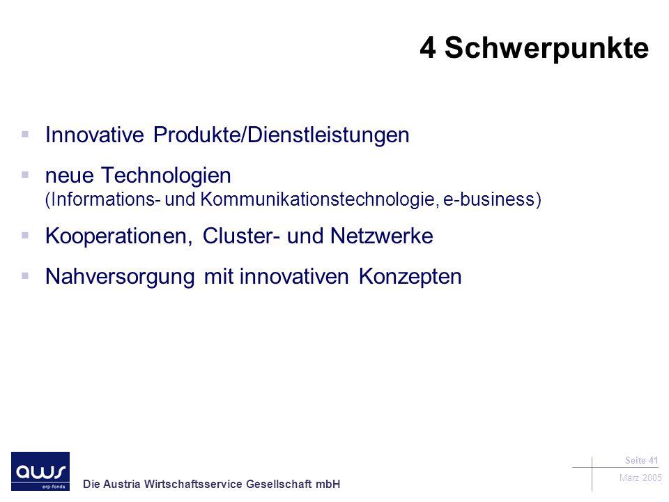 Die Austria Wirtschaftsservice Gesellschaft mbH März 2005 Seite 41 4 Schwerpunkte Innovative Produkte/Dienstleistungen neue Technologien (Informations- und Kommunikationstechnologie, e-business) Kooperationen, Cluster- und Netzwerke Nahversorgung mit innovativen Konzepten