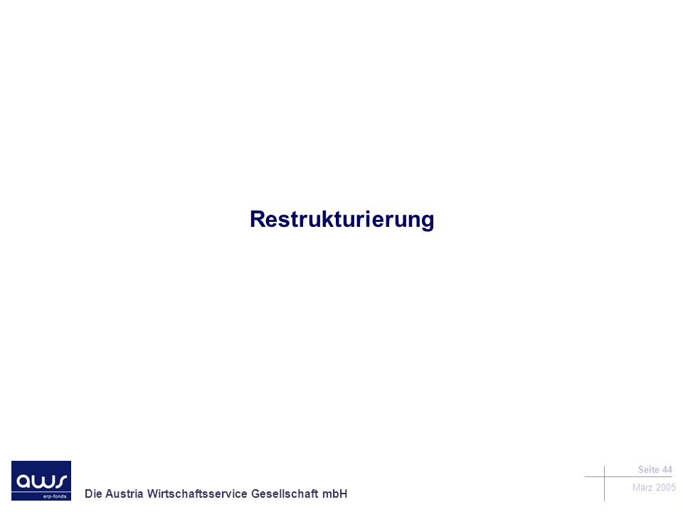 Die Austria Wirtschaftsservice Gesellschaft mbH März 2005 Seite 44 Restrukturierung