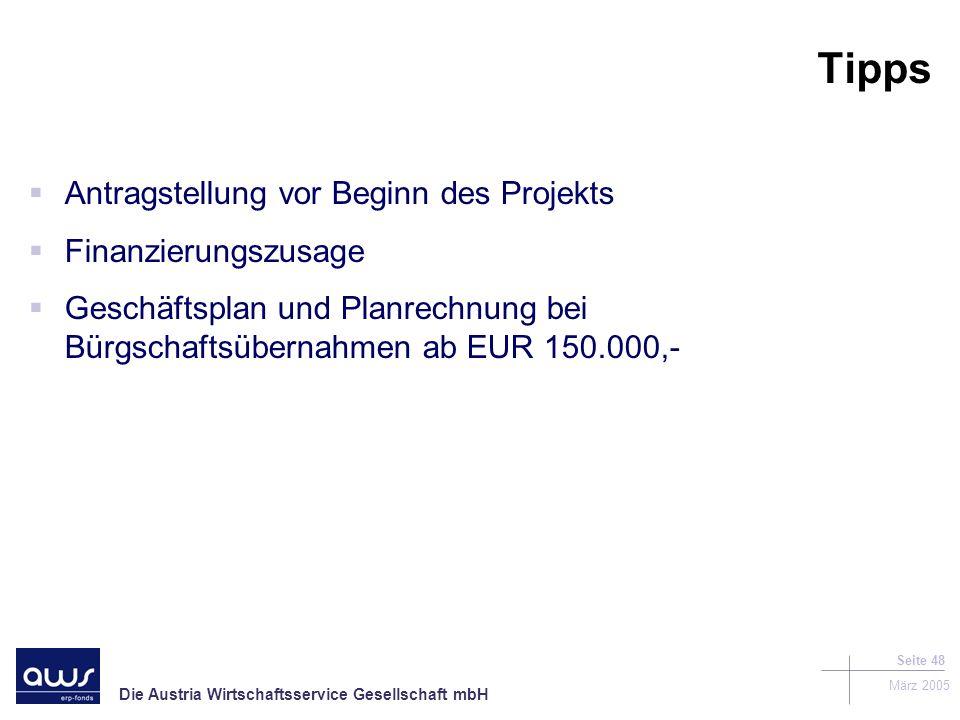 Die Austria Wirtschaftsservice Gesellschaft mbH März 2005 Seite 48 Tipps Antragstellung vor Beginn des Projekts Finanzierungszusage Geschäftsplan und Planrechnung bei Bürgschaftsübernahmen ab EUR 150.000,-