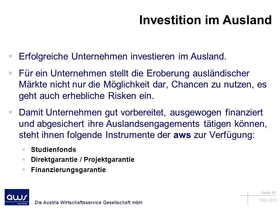 Die Austria Wirtschaftsservice Gesellschaft mbH März 2005 Seite 49 Investition im Ausland Erfolgreiche Unternehmen investieren im Ausland.