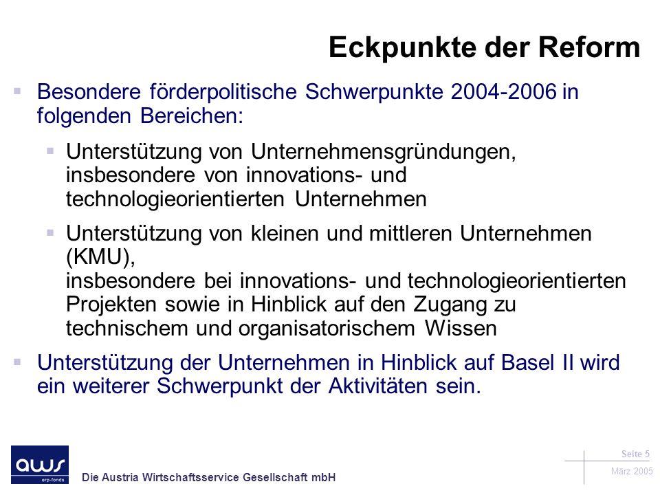 Die Austria Wirtschaftsservice Gesellschaft mbH März 2005 Seite 5 Eckpunkte der Reform Besondere förderpolitische Schwerpunkte 2004-2006 in folgenden Bereichen: Unterstützung von Unternehmensgründungen, insbesondere von innovations- und technologieorientierten Unternehmen Unterstützung von kleinen und mittleren Unternehmen (KMU), insbesondere bei innovations- und technologieorientierten Projekten sowie in Hinblick auf den Zugang zu technischem und organisatorischem Wissen Unterstützung der Unternehmen in Hinblick auf Basel II wird ein weiterer Schwerpunkt der Aktivitäten sein.