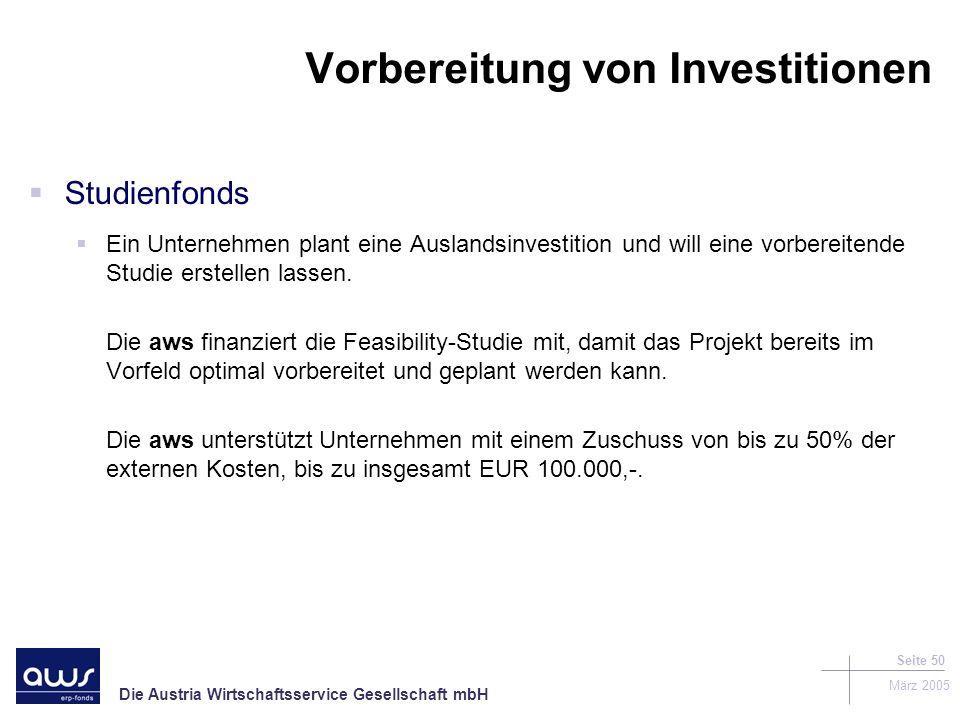 Die Austria Wirtschaftsservice Gesellschaft mbH März 2005 Seite 50 Vorbereitung von Investitionen Studienfonds Ein Unternehmen plant eine Auslandsinvestition und will eine vorbereitende Studie erstellen lassen.