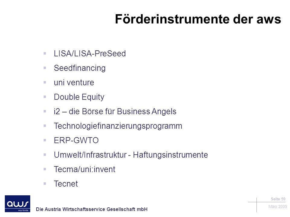 Die Austria Wirtschaftsservice Gesellschaft mbH März 2005 Seite 59 LISA/LISA-PreSeed Seedfinancing uni venture Double Equity i2 – die Börse für Business Angels Technologiefinanzierungsprogramm ERP-GWTO Umwelt/Infrastruktur - Haftungsinstrumente Tecma/uni:invent Tecnet Förderinstrumente der aws