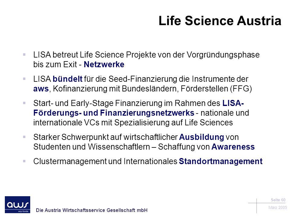 Die Austria Wirtschaftsservice Gesellschaft mbH März 2005 Seite 60 LISA betreut Life Science Projekte von der Vorgründungsphase bis zum Exit - Netzwerke LISA bündelt für die Seed-Finanzierung die Instrumente der aws, Kofinanzierung mit Bundesländern, Förderstellen (FFG) Start- und Early-Stage Finanzierung im Rahmen des LISA- Förderungs- und Finanzierungsnetzwerks - nationale und internationale VCs mit Spezialisierung auf Life Sciences Starker Schwerpunkt auf wirtschaftlicher Ausbildung von Studenten und Wissenschaftlern – Schaffung von Awareness Clustermanagement und Internationales Standortmanagement Life Science Austria