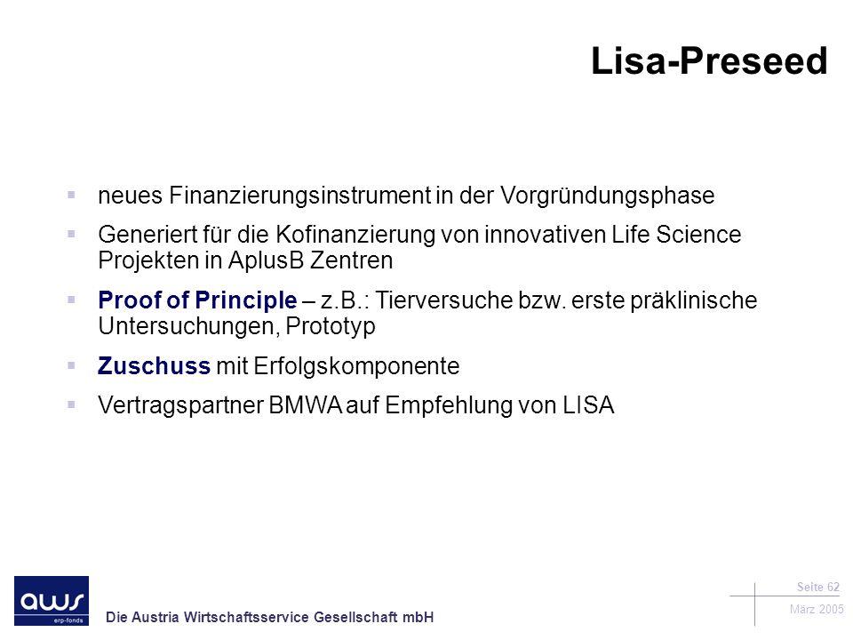Die Austria Wirtschaftsservice Gesellschaft mbH März 2005 Seite 62 neues Finanzierungsinstrument in der Vorgründungsphase Generiert für die Kofinanzierung von innovativen Life Science Projekten in AplusB Zentren Proof of Principle – z.B.: Tierversuche bzw.