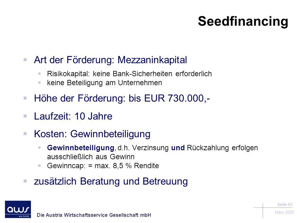 Die Austria Wirtschaftsservice Gesellschaft mbH März 2005 Seite 63 Seedfinancing Art der Förderung: Mezzaninkapital Risikokapital: keine Bank-Sicherheiten erforderlich keine Beteiligung am Unternehmen Höhe der Förderung: bis EUR 730.000,- Laufzeit: 10 Jahre Kosten: Gewinnbeteiligung Gewinnbeteiligung, d.h.