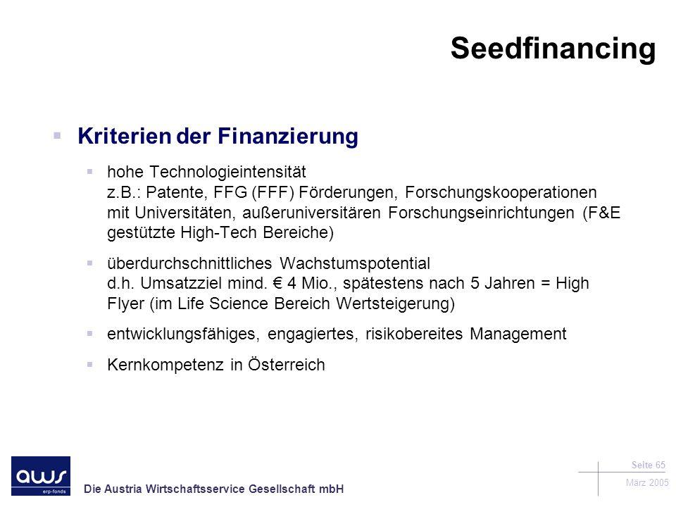 Die Austria Wirtschaftsservice Gesellschaft mbH März 2005 Seite 65 Seedfinancing Kriterien der Finanzierung hohe Technologieintensität z.B.: Patente, FFG (FFF) Förderungen, Forschungskooperationen mit Universitäten, außeruniversitären Forschungseinrichtungen (F&E gestützte High-Tech Bereiche) überdurchschnittliches Wachstumspotential d.h.