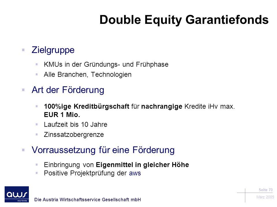 Die Austria Wirtschaftsservice Gesellschaft mbH März 2005 Seite 70 Double Equity Garantiefonds Zielgruppe KMUs in der Gründungs- und Frühphase Alle Branchen, Technologien Art der Förderung 100%ige Kreditbürgschaft für nachrangige Kredite iHv max.