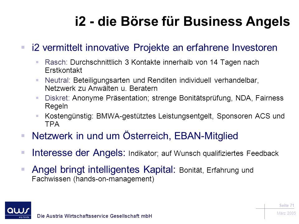 Die Austria Wirtschaftsservice Gesellschaft mbH März 2005 Seite 71 i2 - die Börse für Business Angels i2 vermittelt innovative Projekte an erfahrene Investoren Rasch: Durchschnittlich 3 Kontakte innerhalb von 14 Tagen nach Erstkontakt Neutral: Beteiligungsarten und Renditen individuell verhandelbar, Netzwerk zu Anwälten u.