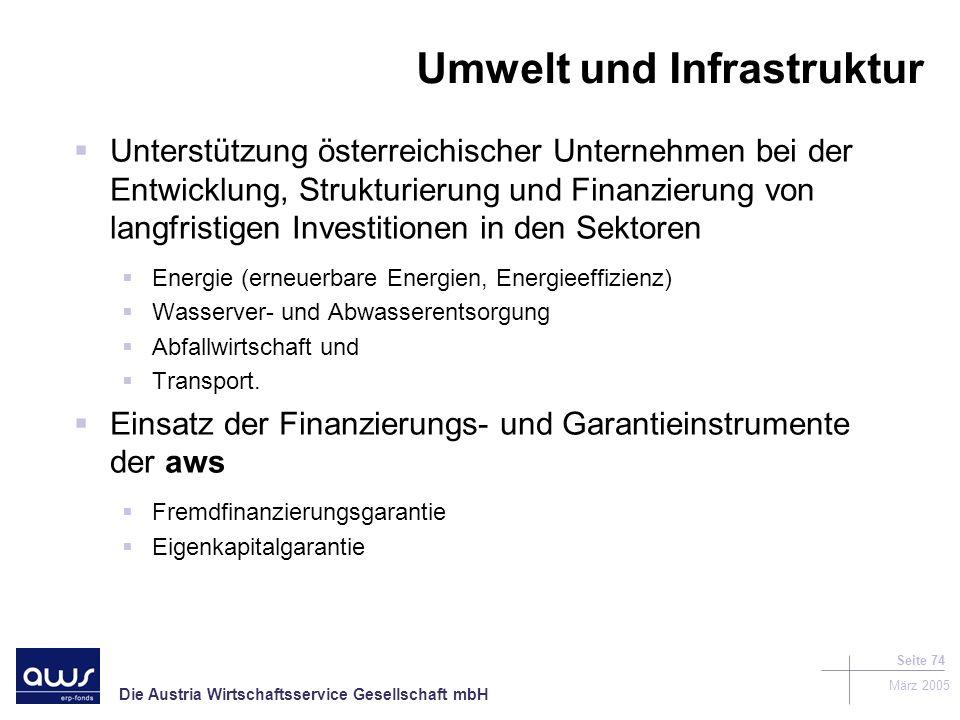 Die Austria Wirtschaftsservice Gesellschaft mbH März 2005 Seite 74 Unterstützung österreichischer Unternehmen bei der Entwicklung, Strukturierung und Finanzierung von langfristigen Investitionen in den Sektoren Energie (erneuerbare Energien, Energieeffizienz) Wasserver- und Abwasserentsorgung Abfallwirtschaft und Transport.