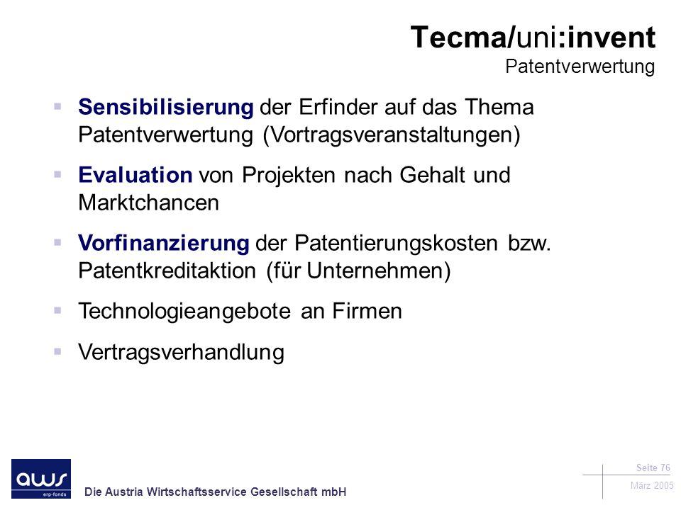 Die Austria Wirtschaftsservice Gesellschaft mbH März 2005 Seite 76 Tecma/uni:invent Patentverwertung Sensibilisierung der Erfinder auf das Thema Patentverwertung (Vortragsveranstaltungen) Evaluation von Projekten nach Gehalt und Marktchancen Vorfinanzierung der Patentierungskosten bzw.