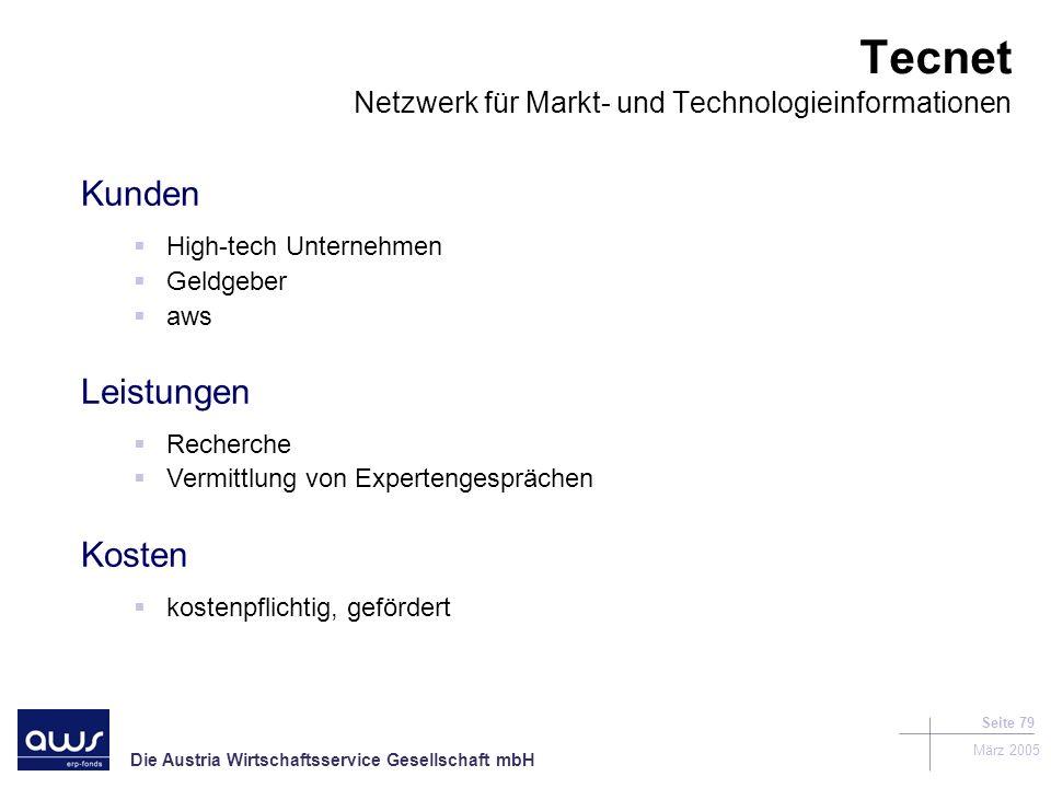 Die Austria Wirtschaftsservice Gesellschaft mbH März 2005 Seite 79 Kunden High-tech Unternehmen Geldgeber aws Leistungen Recherche Vermittlung von Expertengesprächen Kosten kostenpflichtig, gefördert Tecnet Netzwerk für Markt- und Technologieinformationen