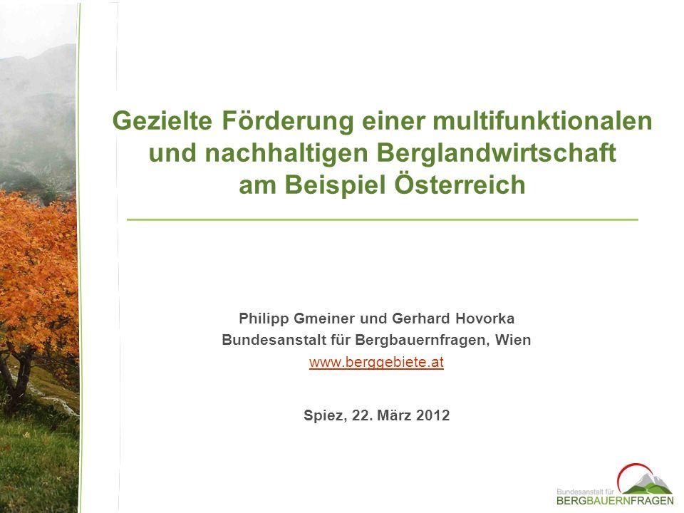 Philipp Gmeiner und Gerhard Hovorka Bundesanstalt für Bergbauernfragen, Wien www.berggebiete.at Gezielte Förderung einer multifunktionalen und nachhaltigen Berglandwirtschaft am Beispiel Österreich Spiez, 22.