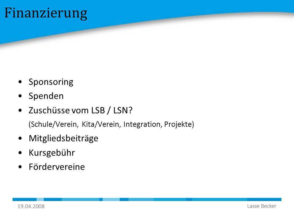 19.04.2008 Lasse Becker Finanzierung Sponsoring Spenden Zuschüsse vom LSB / LSN? (Schule/Verein, Kita/Verein, Integration, Projekte) Mitgliedsbeiträge