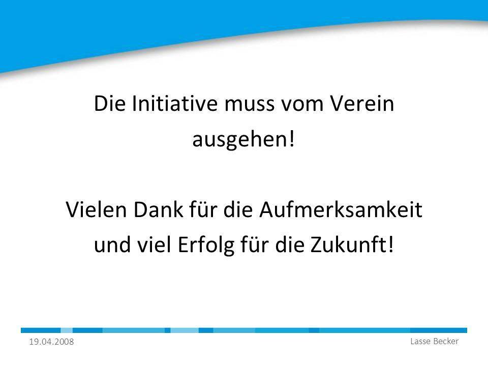 19.04.2008 Lasse Becker Die Initiative muss vom Verein ausgehen! Vielen Dank für die Aufmerksamkeit und viel Erfolg für die Zukunft!