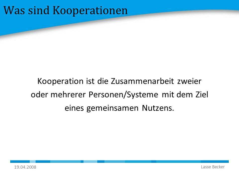 19.04.2008 Lasse Becker Was sind Kooperationen Kooperation ist die Zusammenarbeit zweier oder mehrerer Personen/Systeme mit dem Ziel eines gemeinsamen