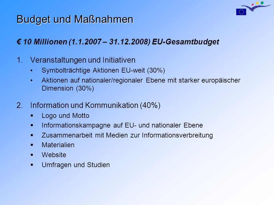 Budget und Maßnahmen 10 Millionen (1.1.2007 – 31.12.2008) EU-Gesamtbudget 1.Veranstaltungen und Initiativen Symbolträchtige Aktionen EU-weit (30%) Akt