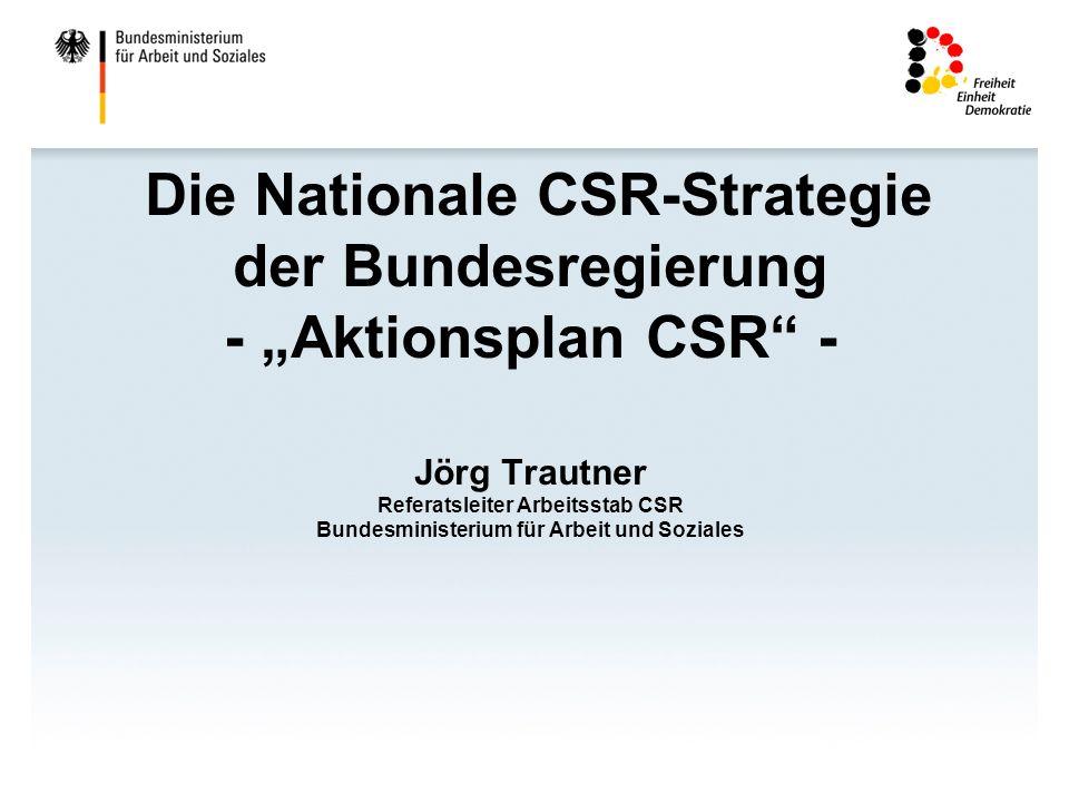 Die Nationale CSR-Strategie der Bundesregierung - Aktionsplan CSR - Jörg Trautner Referatsleiter Arbeitsstab CSR Bundesministerium für Arbeit und Sozi