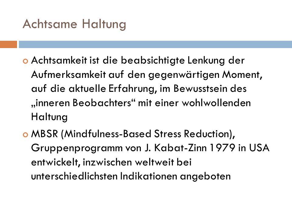 Achtsame Haltung oAchtsamkeit ist die beabsichtigte Lenkung der Aufmerksamkeit auf den gegenwärtigen Moment, auf die aktuelle Erfahrung, im Bewusstsein des inneren Beobachters mit einer wohlwollenden Haltung oMBSR (Mindfulness-Based Stress Reduction), Gruppenprogramm von J.