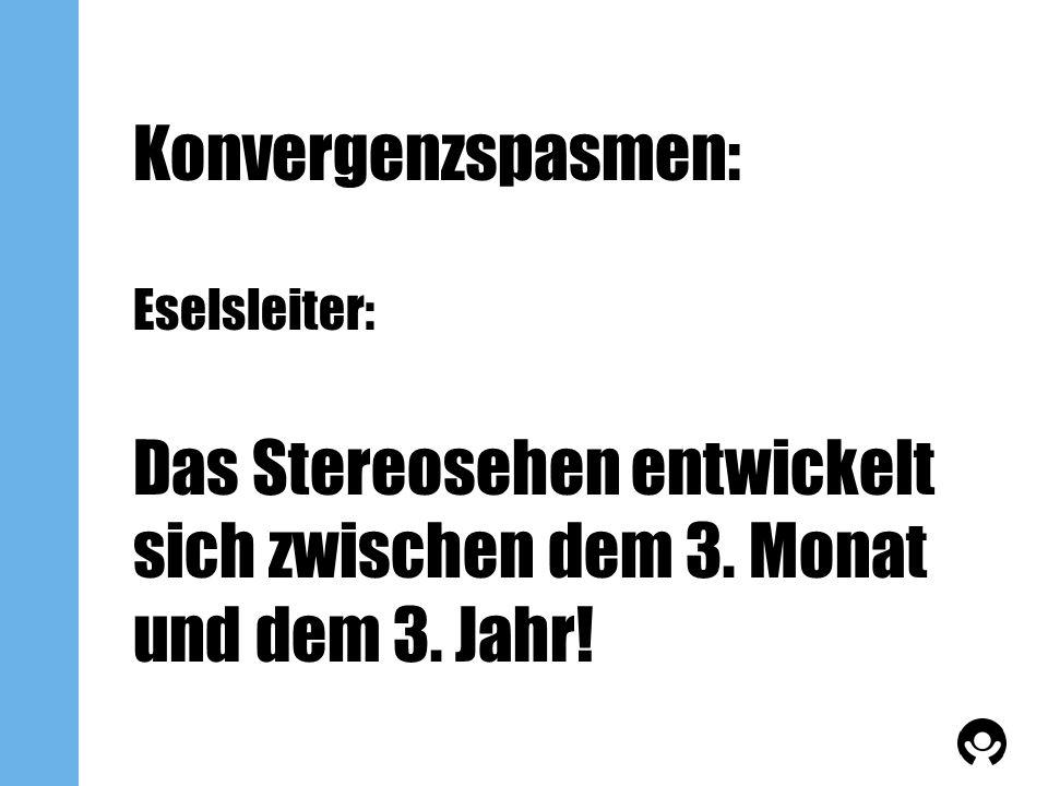 Konvergenzspasmen: Eselsleiter: Das Stereosehen entwickelt sich zwischen dem 3. Monat und dem 3. Jahr!