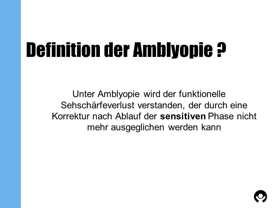 Definition der Amblyopie ? Unter Amblyopie wird der funktionelle Sehschärfeverlust verstanden, der durch eine Korrektur nach Ablauf der sensitiven Pha