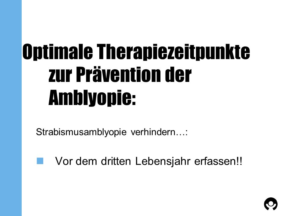 Optimale Therapiezeitpunkte zur Prävention der Amblyopie: Strabismusamblyopie verhindern…: Vor dem dritten Lebensjahr erfassen!!