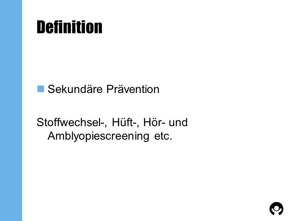 Definition Sekundäre Prävention Stoffwechsel-, Hüft-, Hör- und Amblyopiescreening etc.