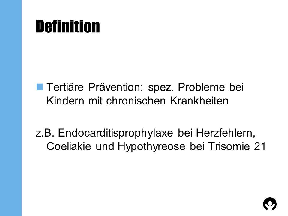 Definition Tertiäre Prävention: spez. Probleme bei Kindern mit chronischen Krankheiten z.B. Endocarditisprophylaxe bei Herzfehlern, Coeliakie und Hypo
