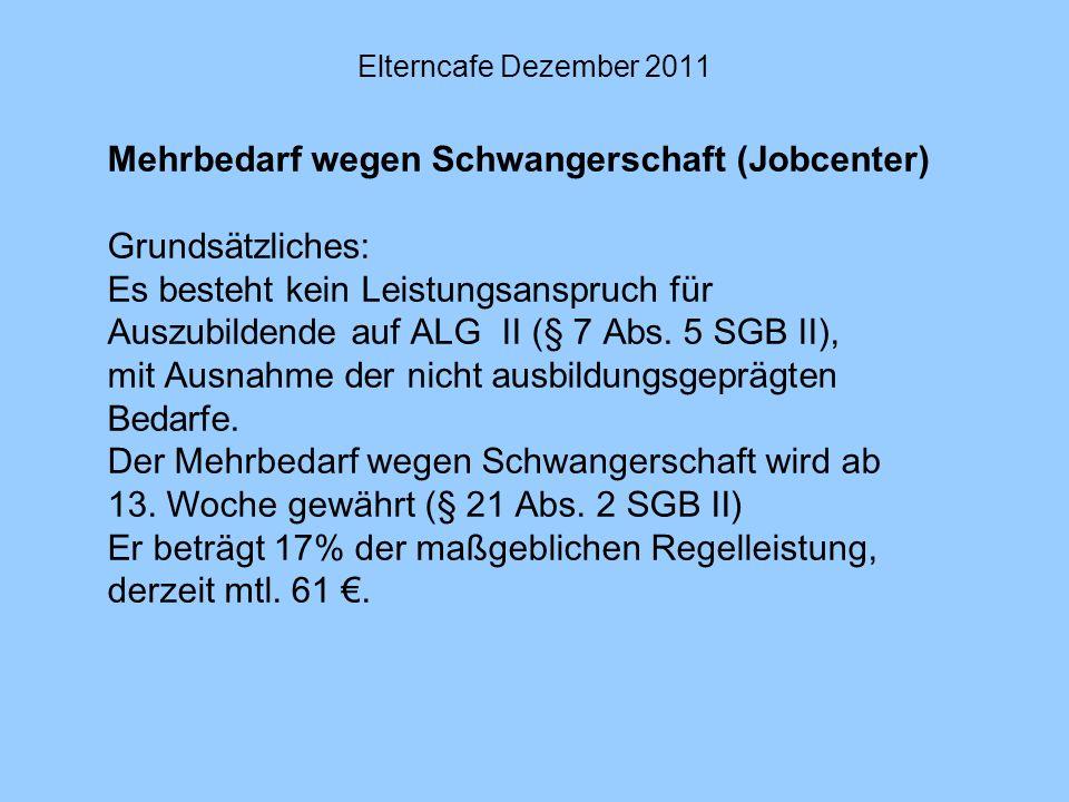 Elterncafe Dezember 2011 Mehrbedarf wegen Schwangerschaft (Jobcenter) Grundsätzliches: Es besteht kein Leistungsanspruch für Auszubildende auf ALG II