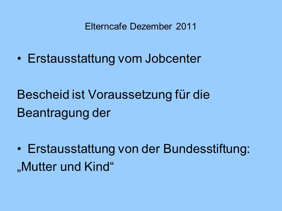 Elterncafe Dezember 2011 Erstausstattung vom Jobcenter Bescheid ist Voraussetzung für die Beantragung der Erstausstattung von der Bundesstiftung: Mutt